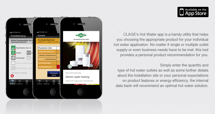 CLAGE's Hot Water app is a handy utility that helps you choosing the appropriate product for your individual hot water application. No matter if single or multiple outlet supply or even business needs have to be met: this tool provides a personal product recommendation for you.
